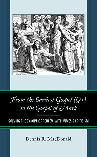 From the Earliest Gospel (Q+) to the Gospel of Mark: Solving the Synoptic Problem with Mimesis Criticism by [Dennis R. MacDonald, James R. Van Dore]
