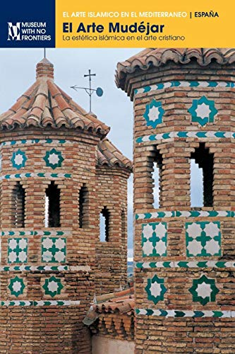 El Arte Mudéjar: La estética islámica en el arte cristiano (El arte islámico en el Mediterráneo)