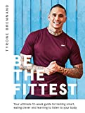 Be the Fittest: Your ultimate 12-week guide to training smart, eating clever and learning to listen to your body