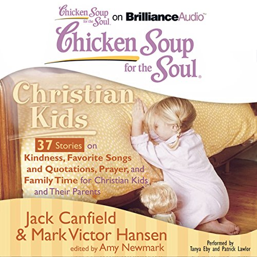 Chicken Soup for the Soul: Christian Kids - 37 Stories on Kindness, Favorite Songs and Quotations, Prayer, and Family Time for Christian Kids and Their Parents                   By:                                                                                                                                 Jack Canfield,                                                                                        Mark Victor Hansen,                                                                                        Amy Newmark (editor)                               Narrated by:                                                                                                                                 Tanya Eby,                                                                                        Patrick Lawlor                      Length: 2 hrs and 35 mins     3 ratings     Overall 5.0