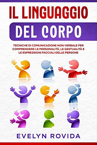 Il Linguaggio del Corpo: Tecniche di Comunicazione Non Verbale per Comprendere le Personalità, le Gestualità e le Espressioni Facciali delle Persone
