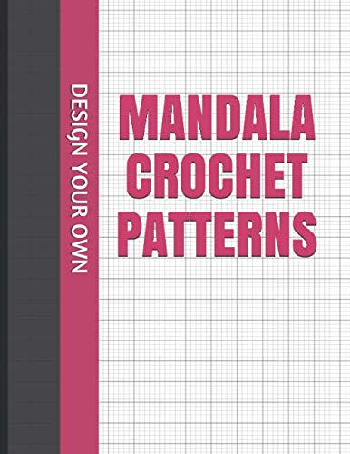 Design Your Own Mandala Crochet Patterns: Blank Grid Papers to Make New Patterns for Beginners and Advanced Graph-Based Projects