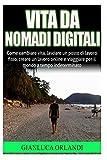 Vita da Nomadi Digitali: Come cambiare vita, lasciare un posto di lavoro fisso, creare un lavoro online e viaggiare per il mondo a tempo indeterminato