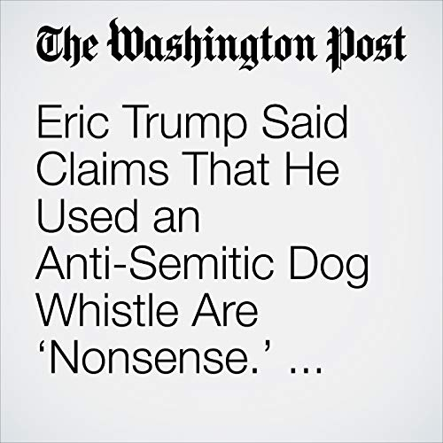 Eric Trump Said Claims That He Used an Anti-Semitic Dog Whistle Are 'Nonsense.' Others Beg to Differ. copertina
