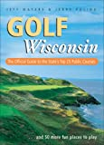 Golf Wisconsin: The Official Guide to the State s Top 25 Public Courses . . . Plus 50 More Fun Places to Play
