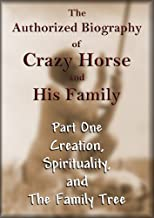 The Authorized Biography of Crazy Horse and His Family Part One: Creation, Spirituality, and the Family Tree