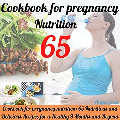 Cookbook for pregnancy nutrition: 65 Nutritious and Delicious Recipes for a Healthy 9 Months and Beyond;Eating for Pregnancy;Real Food for Pregnancy;The Whole 9 Months;Pregnancy cookbook.