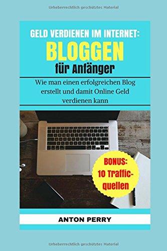 GELD VERDIENEN IM INTERNET: BLOGGEN FÜR ANFÄNGER, wie man einen erfolgreichen Blog erstellt und damit Online Geld verdienen kann