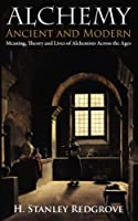 Alchemy: Ancient and Modern: Meaning, Theory and Lies of Alchemists Across the Ages