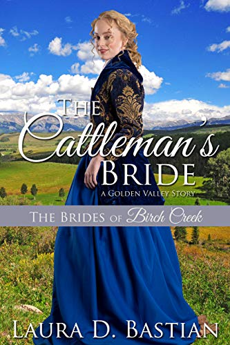 The Cattleman's Bride: A Golden Valley Story (The Brides of Birch Creek Book 4) by [Laura D. Bastian]