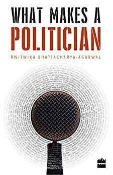 What Makes a Politician by [Rwitwika Bhattacharya-Agarwal]