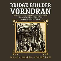 Bridge Builder Vorndran: Johann Vorndran (1877-1955) Bridge Builder in Turkey