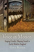 Voice in Motion: Staging Gender, Shaping Sound in Early Modern England (Material Texts)