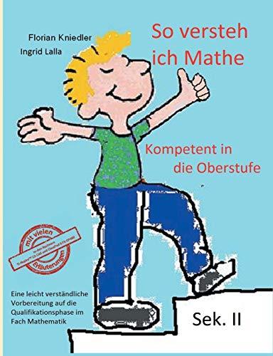 So versteh ich Mathe: Kompetent in die Oberstufe: Eine leicht verständliche Vorbereitung auf die Qualifikationsphase im Fach Mathematik