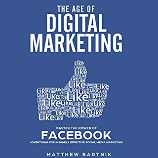 The Age of Digital Marketing: Master the Power of Facebook Advertising for Insanely Effective Social Media Marketing audiobook cover art