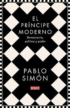 El príncipe moderno: Democracia, política y poder (Spanish Edition) par [Pablo Simón]