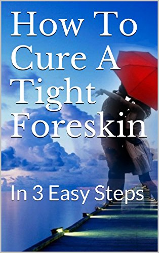 How To Cure A Tight Foreskin: In 3 Easy Steps (English Edition)