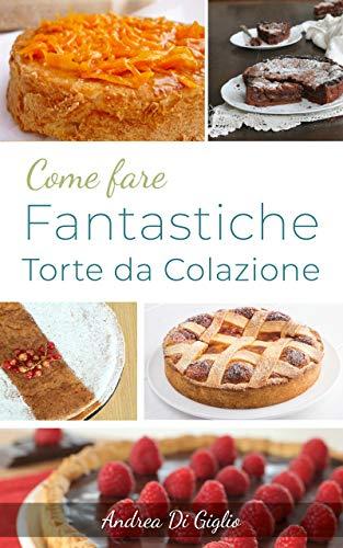 COME FARE FANTASTICHE TORTE DA COLAZIONE: Le Ricette per una Colazione Deliziosa (DOLCE PASTICCERIA Vol. 2)