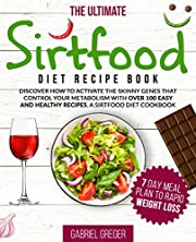 The Ultimate Sirt Food Diet Recipe Book: Discover How To Activate The Skinny Genes That Control Your Metabolism With Over 100 Easy And Healthy Recipes. A Sirtfood Diet Cookbook