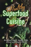 Healthy Superfood Cuisine: Breakfast, Soups, Salads, Sides, Dinner and Dessert Dishes