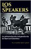 Los Speakers: La primera banda independiente de Rock en Colombia (Historia del Rock Colombiano nº 1)