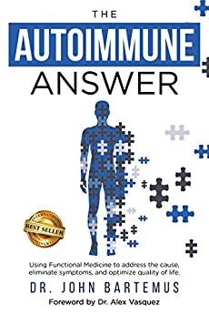 The Autoimmune Answer : Using Functional Medicine to address the cause, eliminate symptoms, and optimize quality of life by [John  Bartemus]