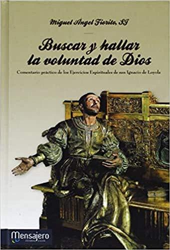 Buscar y hallar la voluntad de Dios: Comentario prático de los Ejercicios Espirituales de san Ignacio de Loyola (Espiritualidad (mensajero))