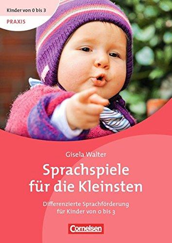 Kinder von 0 bis 3 - Praxis: Sprachspiele für die Kleinsten: Differenzierte Sprachförderung für Kinder von 0 bis 3. Buch