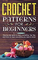 Crochet Patterns for Beginners: Step By Step Guide To Learn Crocheting. Top Tips And Tricks For Learn Everything You Need To Know.