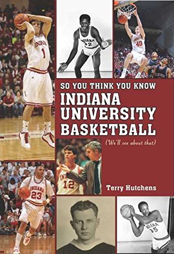 So You Think You Know Indiana University Basketball?: Your Guide to All Things Hoosier Basketball