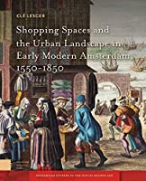 Shopping Spaces and the Urban Landscape in Early Modern Amsterdam, 1550-1850 (Amsterdam Studies in the Dutch Golden Age)