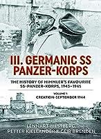 III Germanic SS-Panzer-Korps the History of Himmler's Favourite SS Panzer-Korps, 1943-1945: Creation - September 1944