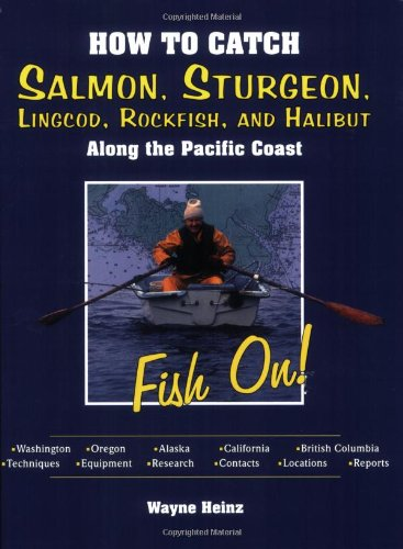 How to Catch Salmon, Sturgeon, Lingcod, Rockfish, and Halibut Along the Pacific Coast: Fish On!