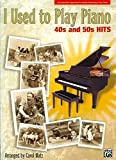 I Used to Play Piano -- 40s and 50s Hits: An Innovative Approach for Adults Returning to the Piano