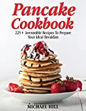 Pancake Cookbook: 225+ Irresistible Recipes To Prepare Your Ideal Breakfast