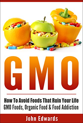 GMO: How To Avoid Foods That Ruin Your Life - GMO Foods, Organic Food & Food Addiction (Modified Food, MSG, Chemical Free, Toxic Foods, Food Poisoning, ... Modified, Food Addiction) (English Edition)