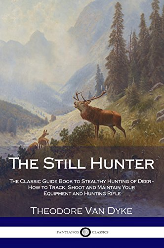 The Still Hunter: The Classic Guide Book to Stealthy Hunting of Deer - How to Track, Shoot and Maintain Your Equipment and Hunting Rifle