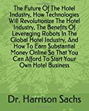 The Future Of The Hotel Industry, How Technologies Will Revolutionize The Hotel Industry, The Benefits Of Leveraging Robots In The Global Hotel ... Can Afford To Start Your Own Hotel Business
