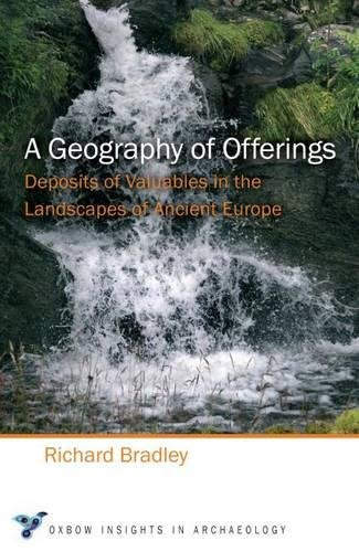 A Geography of Offerings: Deposits of Valuables in the Landscapes of Ancient Europe: 3 (Oxbow Insights in Archaeology)