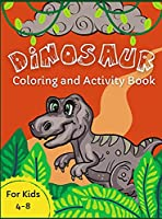 Dinosaur Coloring and Activity Book: For Kids Ages 4-8 Awesome Activity Pages For Children Who Love Dinosaurs Mazes, Word Puzzles, Dot-to-Dot, Spot the Differences Preschool and Elementary First Grade Fun Activities Books for Boys and Girls
