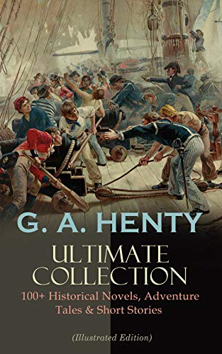 G. A. HENTY Ultimate Collection: 100+ Historical Novels, Adventure Tales & Short Stories: The Dragon and The Raven, For the Temple, Under Drake's Flag, ... Cowboy, Winning His Spurs… (English Edition)