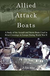 Allied Attack Boats: A Study of the Storm and Assault Boats Used in River Crossings in Europe During World War II