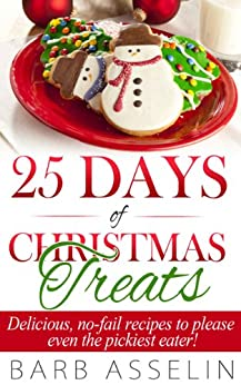 25 Days of Christmas Treats: Delicious, no-fail recipes to please even the pickiest eater! by [Barb Asselin]