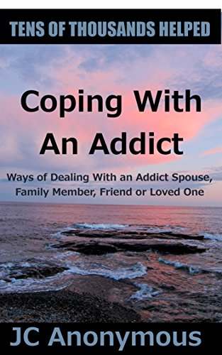 Coping With An Addict: Ways of Dealing With an Addict Spouse, Family Member, Friend or Loved One (Coping With Alcoholism and Substance Abuse Book 7)