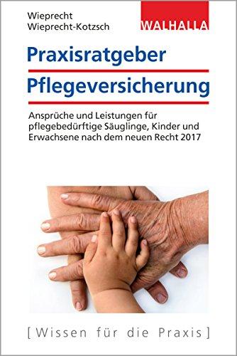 Praxisratgeber Pflegeversicherung: Ansprüche und Leistungen für pflegebedürftige Kinder und Erwachsene nach dem neuen Recht 2017; Walhalla ... dem neuen Recht 2017; Walhalla Rechtshilfen