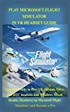 PLAY MICROSOFT FLIGHT SIMULATOR IN VR HEADSET GUIDE: Tips and Tricks to Play VR (Oculus, Valve, and HTC headsets and Windows Mixed Reality Headsets) on Microsoft Flight Simulator and Become a Pro