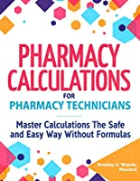 Pharmacy Calculations for Pharmacy Technicians: Master Calculations The Safe & Easy Way Without Formulas Front Cover