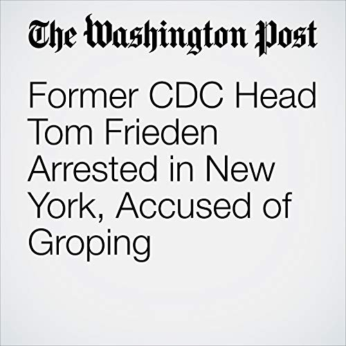 Former CDC Head Tom Frieden Arrested in New York, Accused of Groping copertina