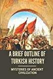 A Brief Outline Of Turkish History: Mysteries Of Ancient Civilization: Mysteries Of Turkey Legacy