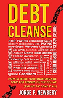 Debt Cleanse: How To Settle Your Unaffordable Debts for Pennies on the Dollar (And Not Pay Some At All) by [Jorge P. Newbery]
